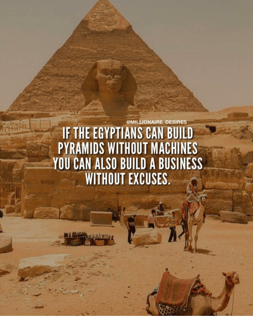 Memes, 🤖, and Can: @MILLIONAIRE DESIRES  IF THE EGYPTIANS CAN BUILD  PYRAMIDS WITHOUT MACHINES  YOU CAN ALSO BUILD A DUSINESS  WITHOUT EXCUSES