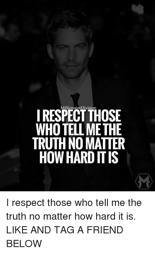 Memes, 🤖, and Division: Millionaire Division  I RESPECT THOSE  WHOTELLMETHE  TRUTH NO MATTER  HOW HARD ITIS I respect those who tell me the truth no matter how hard it is. LIKE AND TAG A FRIEND BELOW