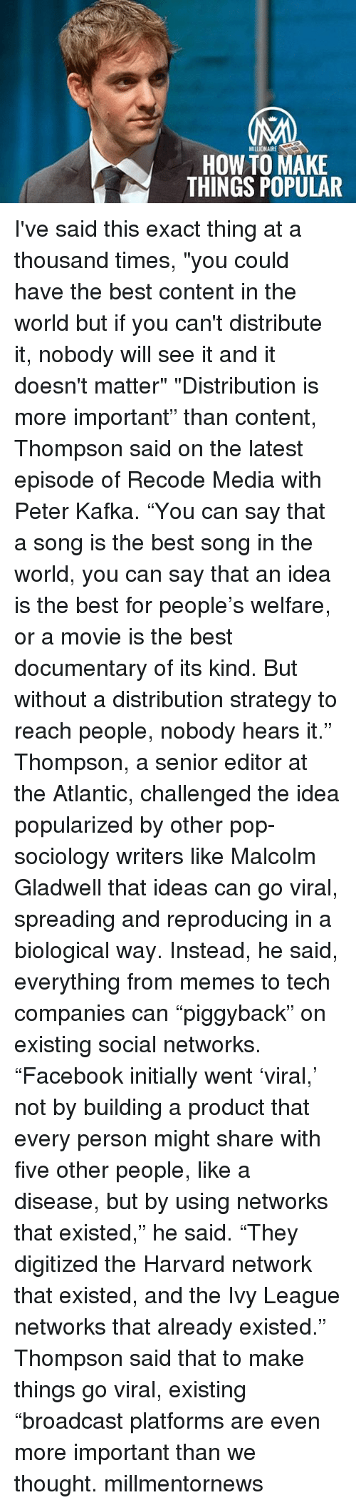 """Memes, Sociology, and 🤖: MILLIONAIRE  HOW TO MAKE  THINGS POPULAR I've said this exact thing at a thousand times, """"you could have the best content in the world but if you can't distribute it, nobody will see it and it doesn't matter"""" """"Distribution is more important"""" than content, Thompson said on the latest episode of Recode Media with Peter Kafka. """"You can say that a song is the best song in the world, you can say that an idea is the best for people's welfare, or a movie is the best documentary of its kind. But without a distribution strategy to reach people, nobody hears it."""" Thompson, a senior editor at the Atlantic, challenged the idea popularized by other pop-sociology writers like Malcolm Gladwell that ideas can go viral, spreading and reproducing in a biological way. Instead, he said, everything from memes to tech companies can """"piggyback"""" on existing social networks. """"Facebook initially went 'viral,' not by building a product that every person might share with five other people, like a disease, but by using networks that existed,"""" he said. """"They digitized the Harvard network that existed, and the Ivy League networks that already existed."""" Thompson said that to make things go viral, existing """"broadcast platforms are even more important than we thought. millmentornews"""