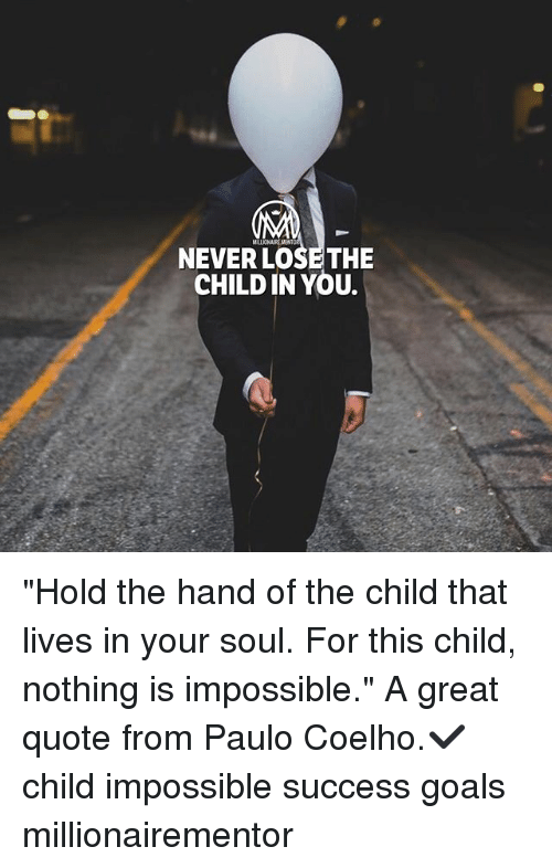 """Goals, Memes, and Never: MILLIONAIRE MENT  NEVER LOSE THE  CHILD IN YOU. """"Hold the hand of the child that lives in your soul. For this child, nothing is impossible."""" A great quote from Paulo Coelho.✔️ child impossible success goals millionairementor"""