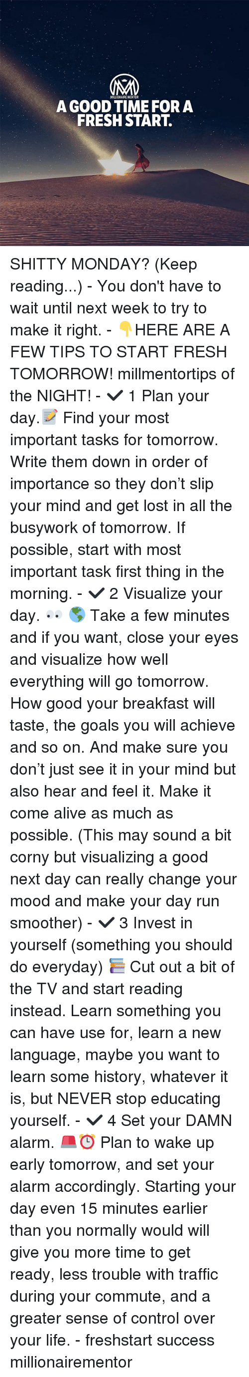 Alive, Fresh, and Goals: MILLIONAIRE MENTOR  A GOOD TIME FORA  FRESH START. SHITTY MONDAY? (Keep reading...) - You don't have to wait until next week to try to make it right. - 👇HERE ARE A FEW TIPS TO START FRESH TOMORROW! millmentortips of the NIGHT! - ✔️ 1 Plan your day.📝 Find your most important tasks for tomorrow. Write them down in order of importance so they don't slip your mind and get lost in all the busywork of tomorrow. If possible, start with most important task first thing in the morning. - ✔️ 2 Visualize your day. 👀 🌎 Take a few minutes and if you want, close your eyes and visualize how well everything will go tomorrow. How good your breakfast will taste, the goals you will achieve and so on. And make sure you don't just see it in your mind but also hear and feel it. Make it come alive as much as possible. (This may sound a bit corny but visualizing a good next day can really change your mood and make your day run smoother) - ✔️ 3 Invest in yourself (something you should do everyday) 📚 Cut out a bit of the TV and start reading instead. Learn something you can have use for, learn a new language, maybe you want to learn some history, whatever it is, but NEVER stop educating yourself. - ✔️ 4 Set your DAMN alarm. 🚨⏰ Plan to wake up early tomorrow, and set your alarm accordingly. Starting your day even 15 minutes earlier than you normally would will give you more time to get ready, less trouble with traffic during your commute, and a greater sense of control over your life. - freshstart success millionairementor