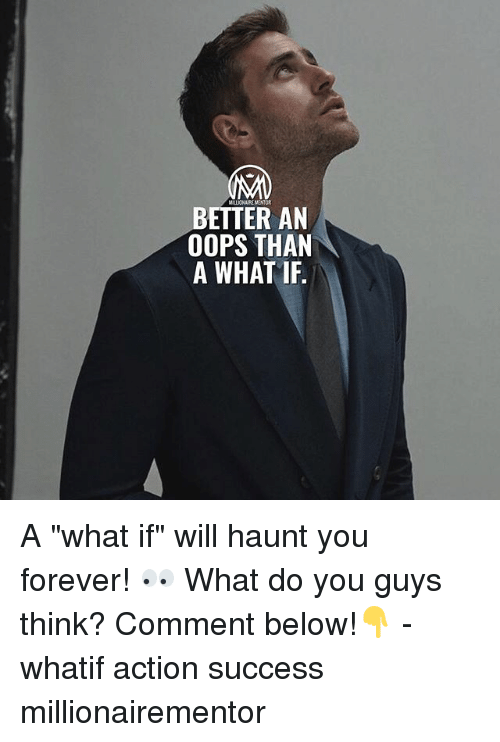 "Memes, Forever, and Success: MILLIONAIRE MENTOR  BETTER AN  OOPS THAN  A WHAT IF. A ""what if"" will haunt you forever! 👀 What do you guys think? Comment below!👇 - whatif action success millionairementor"