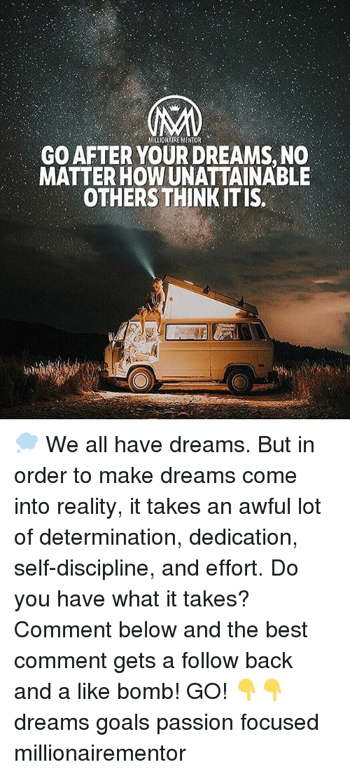 Goals, Memes, and Best: MILLIONAIRE MENTOR  GO AFTER YOUR DREAMS, NO  MATTER HOW UNATTAINABLE  OTHERS THINKIT IS. 💭 We all have dreams. But in order to make dreams come into reality, it takes an awful lot of determination, dedication, self-discipline, and effort. Do you have what it takes? Comment below and the best comment gets a follow back and a like bomb! GO! 👇👇 dreams goals passion focused millionairementor