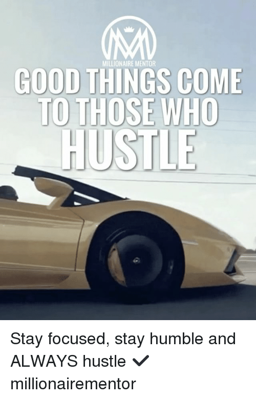 Memes, Good, and Humble: MILLIONAIRE MENTOR  GOOD THINGS COME  TO T  HOSE WHO  HUSTLE Stay focused, stay humble and ALWAYS hustle ✔️ millionairementor