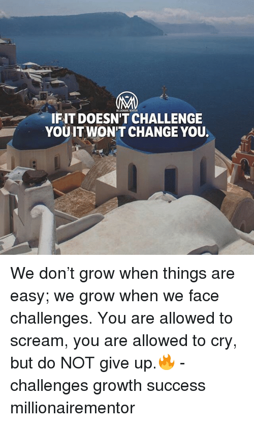 Memes, Scream, and Change: MILLIONAIRE MENTOR  IFIT DOESN'T CHALLENGE  YOUIT WON'T CHANGE YOU. We don't grow when things are easy; we grow when we face challenges. You are allowed to scream, you are allowed to cry, but do NOT give up.🔥 - challenges growth success millionairementor