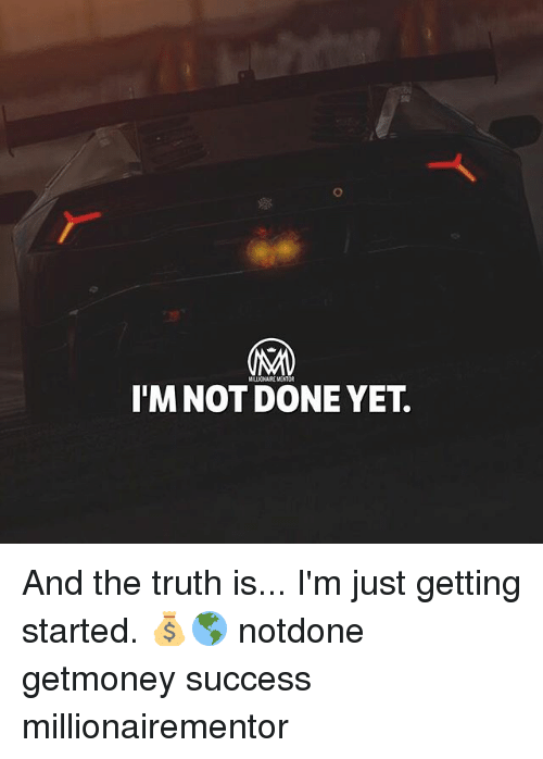 Memes, Success, and Truth: MILLIONAIRE MENTOR  I'M NOT DONE YET. And the truth is... I'm just getting started. 💰🌎 notdone getmoney success millionairementor