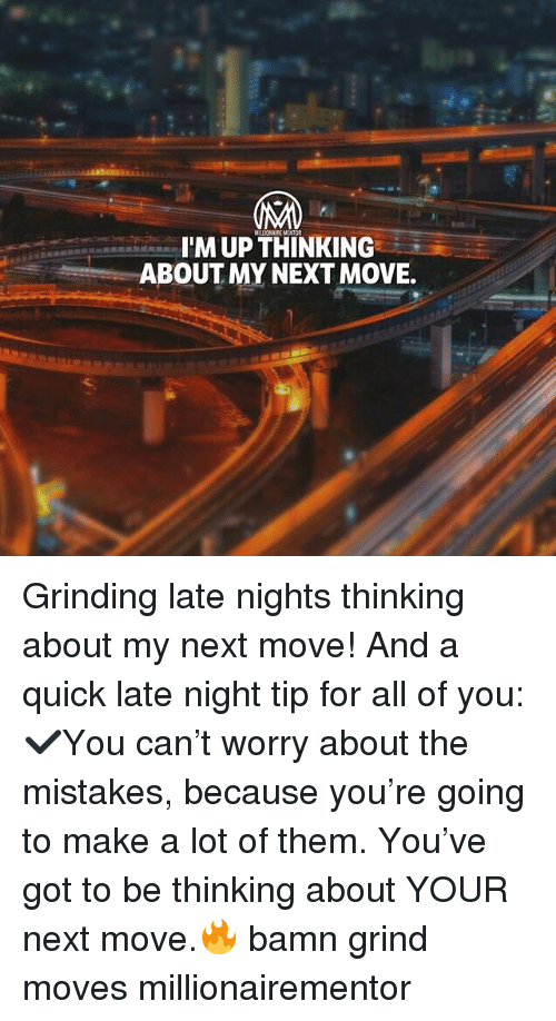 Memes, Mistakes, and 🤖: MILLIONAIRE MENTOR  IM UP THINKING  ABOUT MY NEXT MOVE. Grinding late nights thinking about my next move! And a quick late night tip for all of you: ✔️You can't worry about the mistakes, because you're going to make a lot of them. You've got to be thinking about YOUR next move.🔥 bamn grind moves millionairementor