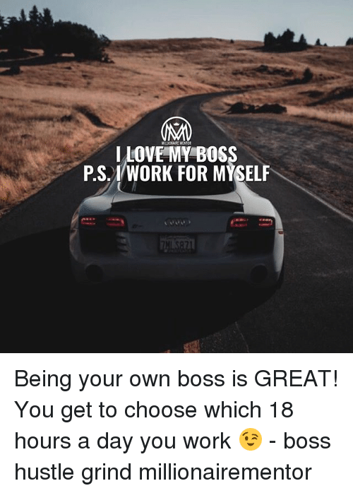 Love, Memes, and Work: MILLIONAIRE MENTOR  LOVE MY BOS  PS. 1/WORK FOR MYSELF Being your own boss is GREAT! You get to choose which 18 hours a day you work 😉 - boss hustle grind millionairementor