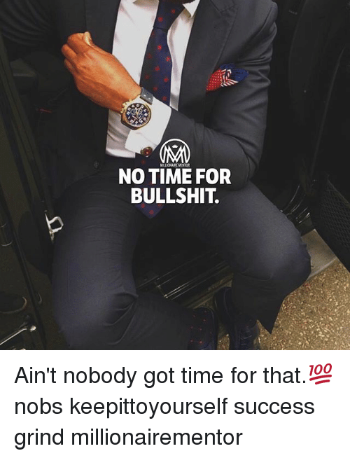 Memes, Ain't Nobody Got Time for That, and Time: MILLIONAIRE MENTOR  NO TIME FOR  BULLSHIT. Ain't nobody got time for that.💯 nobs keepittoyourself success grind millionairementor