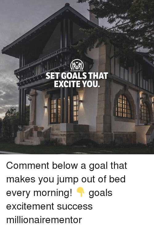 Goals, Memes, and Excite: MILLIONAIRE MENTOR  SET GOALS THAT  EXCITE YOU. Comment below a goal that makes you jump out of bed every morning! 👇 goals excitement success millionairementor