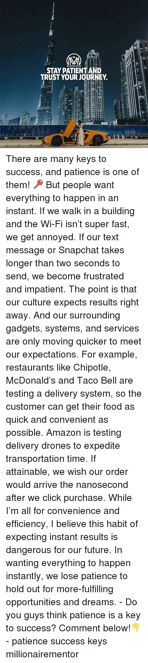Amazon, Chipotle, and Click: MILLIONAIRE MENTOR  STAY PATIENT AND  TRUST YOUR JOURNEY There are many keys to success, and patience is one of them! 🔑 But people want everything to happen in an instant. If we walk in a building and the Wi-Fi isn't super fast, we get annoyed. If our text message or Snapchat takes longer than two seconds to send, we become frustrated and impatient. The point is that our culture expects results right away. And our surrounding gadgets, systems, and services are only moving quicker to meet our expectations. For example, restaurants like Chipotle, McDonald's and Taco Bell are testing a delivery system, so the customer can get their food as quick and convenient as possible. Amazon is testing delivery drones to expedite transportation time. If attainable, we wish our order would arrive the nanosecond after we click purchase. While I'm all for convenience and efficiency, I believe this habit of expecting instant results is dangerous for our future. In wanting everything to happen instantly, we lose patience to hold out for more-fulfilling opportunities and dreams. - Do you guys think patience is a key to success? Comment below!👇 - patience success keys millionairementor