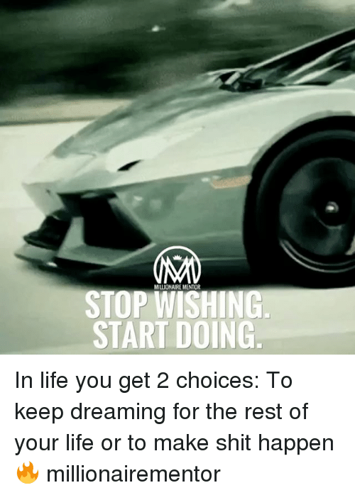 Life, Memes, and 🤖: MILLIONAIRE MENTOR  STOP WISHING  START DOING In life you get 2 choices: To keep dreaming for the rest of your life or to make shit happen 🔥 millionairementor