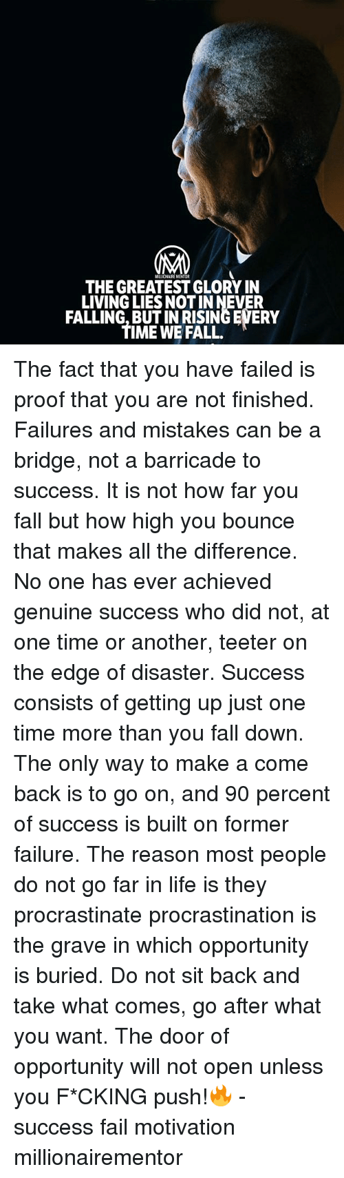 Fail, Fall, and How High: MILLIONAIRE MENTOR  THE GREATEST GLORY IN  LIVING LIES NOT IN NEVER  FALLING, BUT IN RISING EVERY  TIME WE FALL The fact that you have failed is proof that you are not finished. Failures and mistakes can be a bridge, not a barricade to success. It is not how far you fall but how high you bounce that makes all the difference. No one has ever achieved genuine success who did not, at one time or another, teeter on the edge of disaster. Success consists of getting up just one time more than you fall down. The only way to make a come back is to go on, and 90 percent of success is built on former failure. The reason most people do not go far in life is they procrastinate procrastination is the grave in which opportunity is buried. Do not sit back and take what comes, go after what you want. The door of opportunity will not open unless you F*CKING push!🔥 - success fail motivation millionairementor