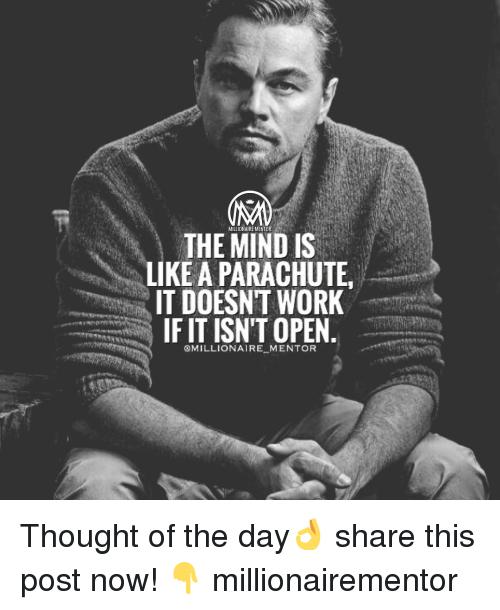 Memes, 🤖, and Working: MILLIONAIRE MENTOR  THE MIND IS  LIKE A PARACHUTE  IT DOESNT WORK  IF IT ISN'T OPEN  @MILLIONAIRE MENTOR Thought of the day👌 share this post now! 👇 millionairementor