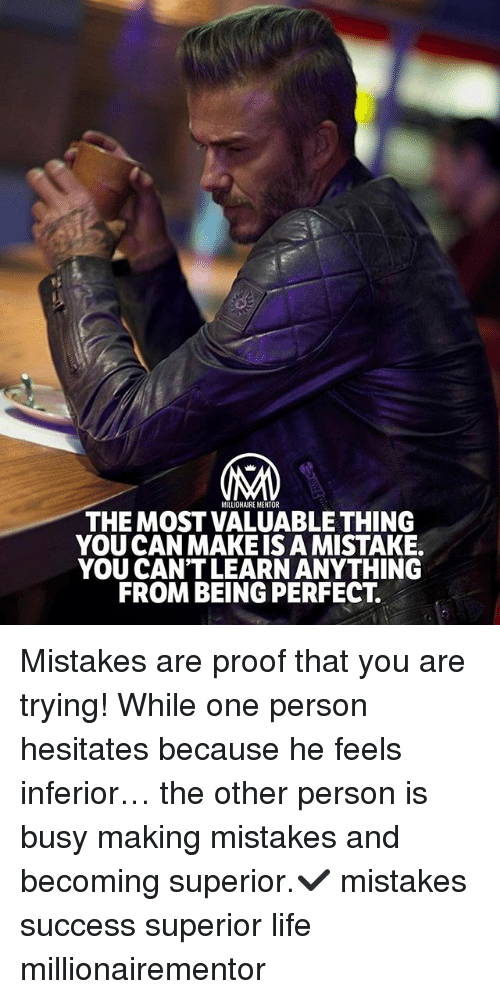 Life, Memes, and Superior: MILLIONAIRE MENTOR  THE MOST VALUABLE THING  YOU CAN MAKEIS A MISTAKE.  YOU CAN'T LEARN ANYTHING  FROM BEING PERFECT. Mistakes are proof that you are trying! While one person hesitates because he feels inferior… the other person is busy making mistakes and becoming superior.✔️ mistakes success superior life millionairementor