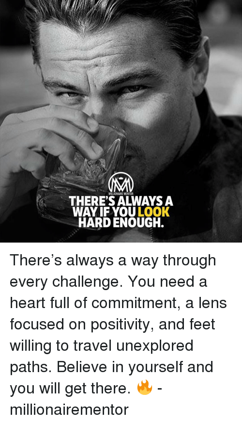 Memes, Heart, and Travel: MILLIONAIRE MENTOR  THERE'S ALWAYS A  WAY IF YOU LOOK  HARD ENOUGH. There's always a way through every challenge. You need a heart full of commitment, a lens focused on positivity, and feet willing to travel unexplored paths. Believe in yourself and you will get there. 🔥 - millionairementor
