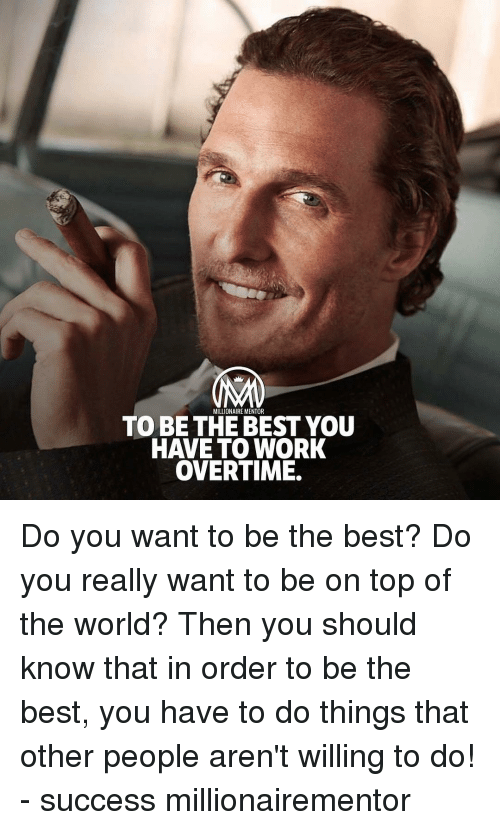 Memes, Work, and Best: MILLIONAIRE MENTOR  TO BE THE BEST YOU  HAVE TO WORK  OVERTIME. Do you want to be the best? Do you really want to be on top of the world? Then you should know that in order to be the best, you have to do things that other people aren't willing to do! - success millionairementor