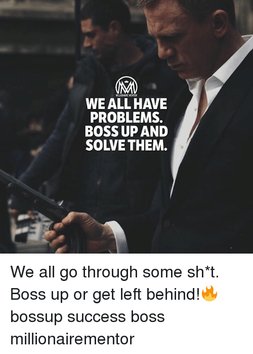 Memes, Left Behind, and Success: MILLIONAIRE MENTOR  WE ALL HAVE  PROBLEMS.  BOSS UP AND  SOLVE THEM We all go through some sh*t. Boss up or get left behind!🔥 bossup success boss millionairementor