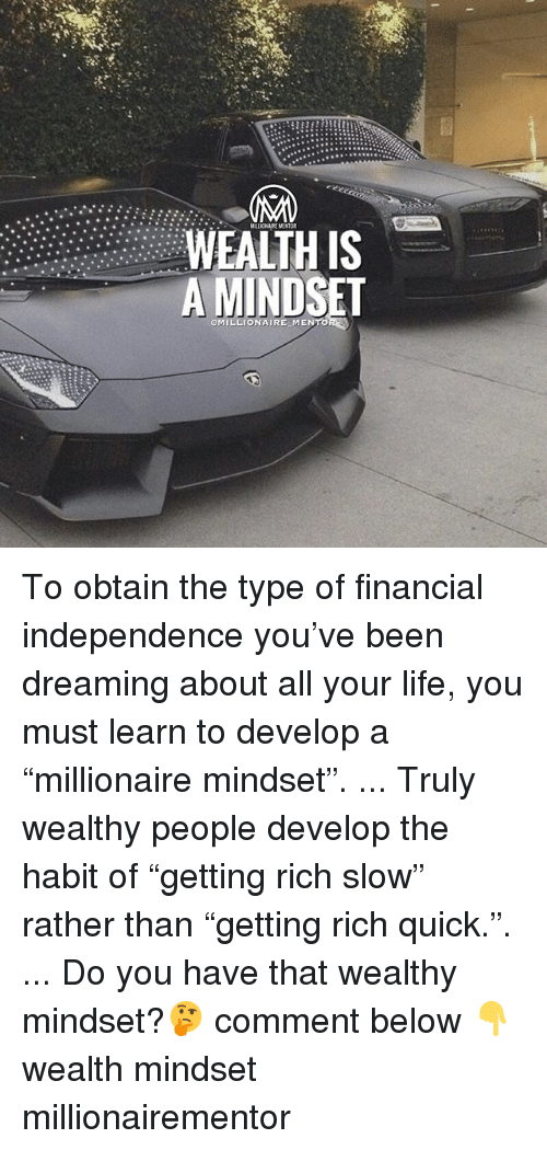 """Life, Memes, and Been: MILLIONAIRE MENTOR  WEALTH IS  A MINDSET  OMILLIONAIRE MENTO To obtain the type of financial independence you've been dreaming about all your life, you must learn to develop a """"millionaire mindset"""". ... Truly wealthy people develop the habit of """"getting rich slow"""" rather than """"getting rich quick."""". ... Do you have that wealthy mindset?🤔 comment below 👇 wealth mindset millionairementor"""