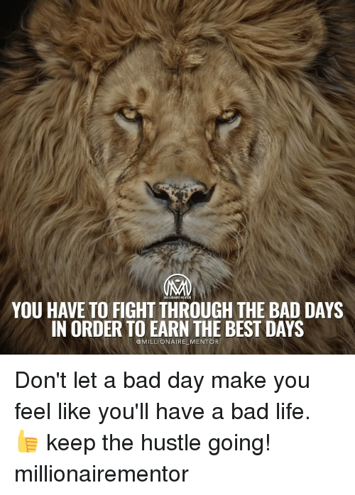 Bad, Bad Day, and Memes: MILLIONAIRE MENTOR  YOU HAVE TO FIGHT THROUGH THE BAD DAYS  IN ORDER TO EARN THE BEST DAYS  MILLIONAIRE MENTOR Don't let a bad day make you feel like you'll have a bad life. 👍 keep the hustle going! millionairementor