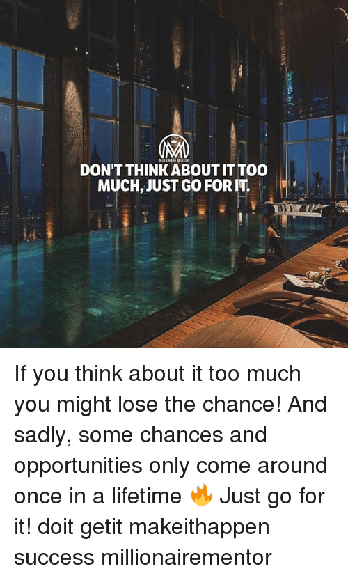 Memes, Too Much, and Lifetime: MILLIONAIREMENTOR  DON'T THINK ABOUT IT TOO  MUCH, JUST GO FOR IT  It」 If you think about it too much you might lose the chance! And sadly, some chances and opportunities only come around once in a lifetime 🔥 Just go for it! doit getit makeithappen success millionairementor