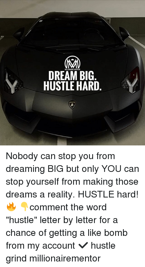 """Memes, Word, and Dreams: MILLIONAURE MENTOR  DREAM BIG  HUSTLE HARD Nobody can stop you from dreaming BIG but only YOU can stop yourself from making those dreams a reality. HUSTLE hard! 🔥 👇comment the word """"hustle"""" letter by letter for a chance of getting a like bomb from my account ✔️ hustle grind millionairementor"""