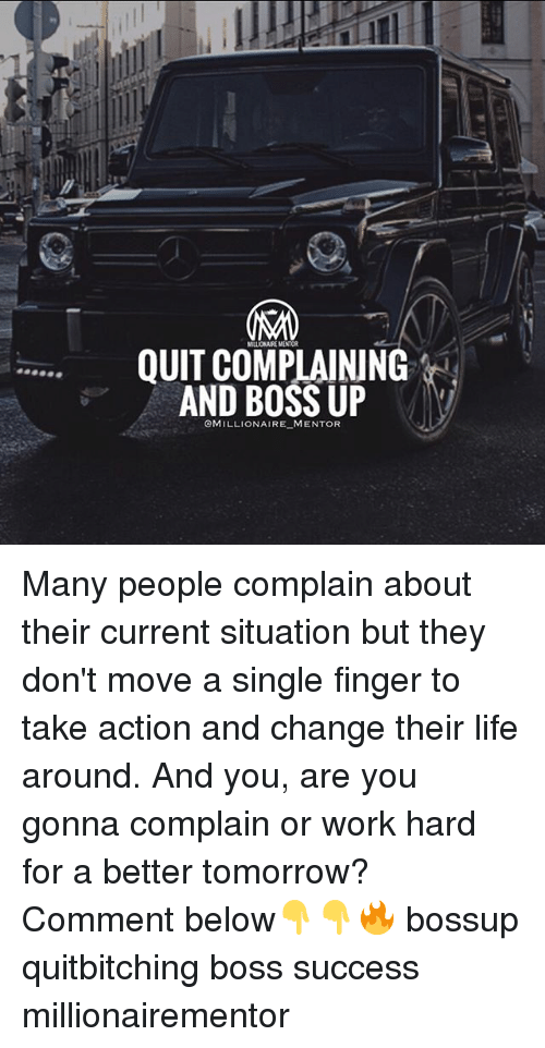 Life, Memes, and Work: MILLIONAURE MINTOR  QUIT COMPLAINING  AND BOSS UP  OMILLIONAIRE MENTOR Many people complain about their current situation but they don't move a single finger to take action and change their life around. And you, are you gonna complain or work hard for a better tomorrow? Comment below👇👇🔥 bossup quitbitching boss success millionairementor