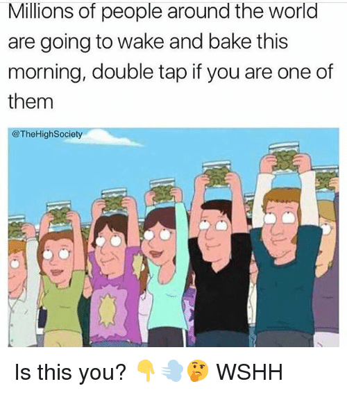 Memes, Wshh, and World: Millions of people around the world  are going to wake and bake this  morning, double tap if you are one of  them  @TheHighSociety Is this you? 👇💨🤔 WSHH