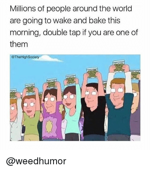 Memes, World, and 🤖: Millions of people around the world  are going to wake and bake this  morning, double tap if you are one of  them  @TheHighSociety @weedhumor