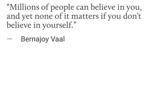 "Can, Believe, and You: ""Millions of people can believe in you,  and yet none of it matters if you don't  believe in yourself.""  Bernajoy Vaal"