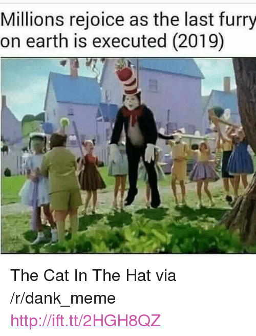 """Dank, Meme, and Earth: Millions rejoice as the last furry  on earth is executed (2019) <p>The Cat In The Hat via /r/dank_meme <a href=""""http://ift.tt/2HGH8QZ"""">http://ift.tt/2HGH8QZ</a></p>"""
