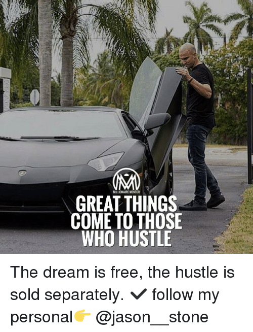 Memes, 🤖, and The Dream: MILLONAIREMENTOR  GREAT THINGS  COME TO THOSE  WHO HUSTLE The dream is free, the hustle is sold separately. ✔️ follow my personal👉 @jason__stone