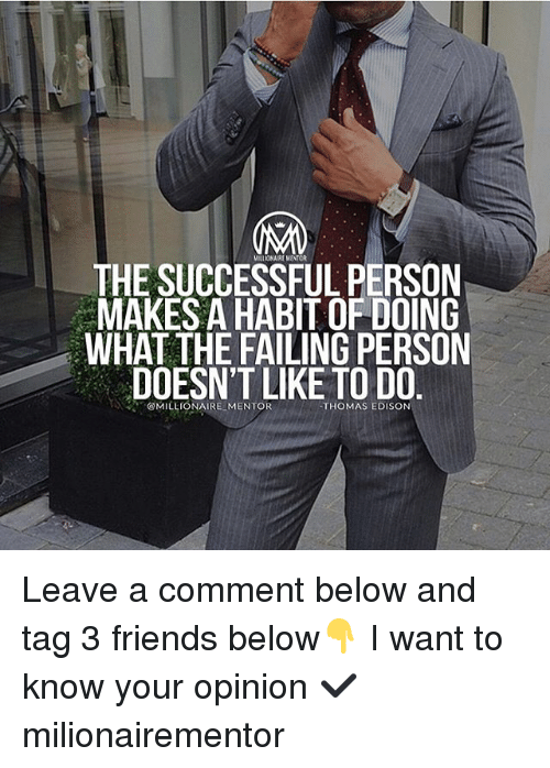 Friends, Memes, and Edison: MILOA REMINTOR  THE SUCCESSFUL PERSON  MAKES A HABIT OF DOING  WHAT THE FAILING PERSON  DOESN'T LIKE TO DO  、、,.  @MILLIONAIRE-MENTOR  THOMAS EDISON Leave a comment below and tag 3 friends below👇 I want to know your opinion ✔️ milionairementor