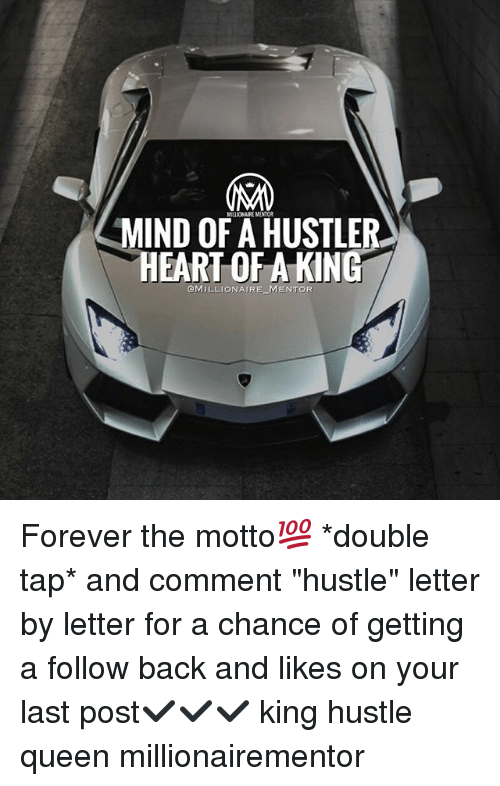 "Hustler, Memes, and Queen: MILUIONAIRE MENTOR  MIND OF A HUSTLER  HEART OF A KING  OMILLIONAIRE MENTOR Forever the motto💯 *double tap* and comment ""hustle"" letter by letter for a chance of getting a follow back and likes on your last post✔️✔️✔️ king hustle queen millionairementor"