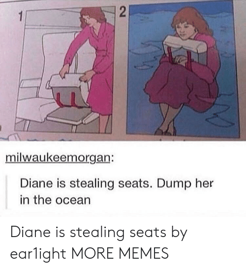 Dank, Memes, and Target: milwaukeemorgan:  Diane is stealing seats. Dump her  in the ocean Diane is stealing seats by ear1ight MORE MEMES