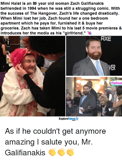 """Memes, Old Woman, and Struggle: Mimi Haist is an 89 year old woman Zach Galifianakis  befriended in 1994 when he was still a struggling comic. With  the success of The Hangover, Zach's life changed drastically.  When Mimi lost her job, Zach found her a one bedroom  apartment which he pays for, furnished it & buys her  groceries. Zach has taken Mimi to his last 5 movie premieres &  introduces her the media as his """"girlfriend.""""  AXE  VER  PopCandi  Talent  Explore As if he couldn't get anymore amazing I salute you, Mr. Galifianakis 👏👏👏"""