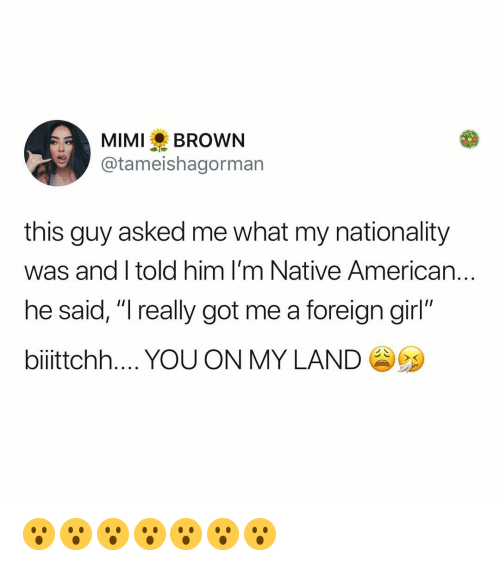 "Memes, Native American, and American: MIMIBROWN  @tameishagorman  this guy asked me what my nationality  was and I told him I'm Native American..  he said, ""I really got me a foreign girl""  biiittchh YOU ON MY LAND 😮😮😮😮😮😮😮"