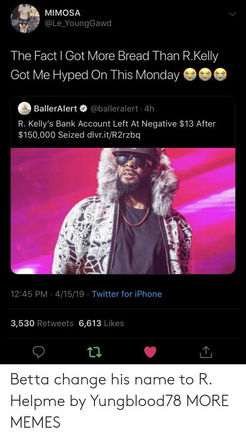 Dank, Iphone, and Memes: MIMOSA  @Le_YoungGawd  The Fact l Got More Bread Than R.Kelly  Got Me Hyped On This Monday  BallerAlert @balleralert 4h  R. Kelly's Bank Account Left At Negative $13 After  $150,000 Seized dlvr.it/R2rzbq  12:45 PM 4/15/19 Twitter for iPhone  3,530 Retweets 6,613 Likes Betta change his name to R. Helpme by Yungblood78 MORE MEMES