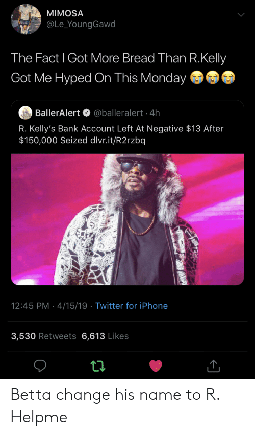 Iphone, R. Kelly, and Twitter: MIMOSA  @Le_YoungGawd  The Fact l Got More Bread Than R.Kelly  Got Me Hyped On This Monday  BallerAlert @balleralert 4h  R. Kelly's Bank Account Left At Negative $13 After  $150,000 Seized dlvr.it/R2rzbq  12:45 PM 4/15/19 Twitter for iPhone  3,530 Retweets 6,613 Likes Betta change his name to R. Helpme