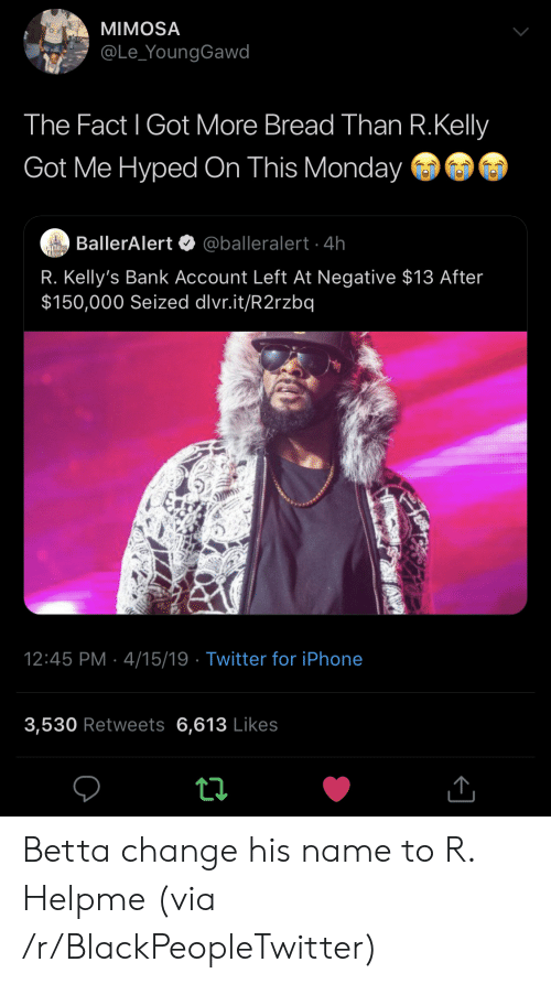 Blackpeopletwitter, Iphone, and R. Kelly: MIMOSA  @Le_YoungGawd  The Fact l Got More Bread Than R.Kelly  Got Me Hyped On This Monday  BallerAlert @balleralert 4h  R. Kelly's Bank Account Left At Negative $13 After  $150,000 Seized dlvr.it/R2rzbq  12:45 PM 4/15/19 Twitter for iPhone  3,530 Retweets 6,613 Likes Betta change his name to R. Helpme (via /r/BlackPeopleTwitter)