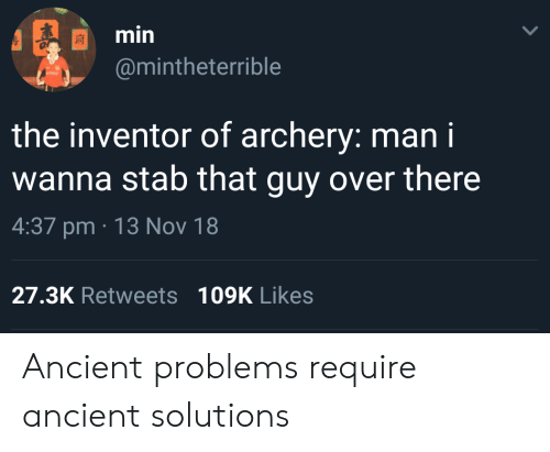 Ancient, Nov, and Archery: min  @mintheterrible  the inventor of archery: man i  wanna stab that guy over there  4:37 pm 13 Nov 18  27.3K Retweets109K Likes Ancient problems require ancient solutions