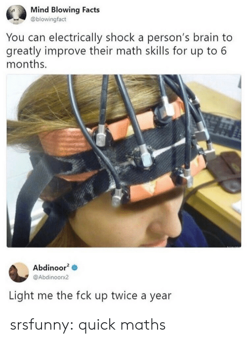 Facts, Tumblr, and Blog: Mind Blowing Facts  @blowingfact  You can electrically shock a person's brain to  greatly improve their math skills for up to 6  months.  Abdinoor2  @Abdinoorx2  Light me the fck up twice a year srsfunny:  quick maths