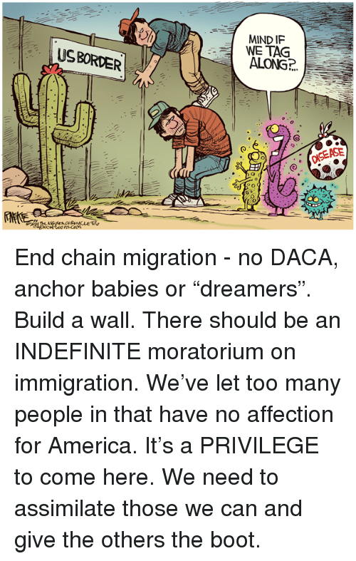 "America, Immigration, and Mind: MIND IF  WE TAG  USBORDE  0 End chain migration - no DACA, anchor babies or ""dreamers"". Build a wall. There should be an INDEFINITE moratorium on immigration. We've let too many people in that have no affection for America. It's a PRIVILEGE to come here. We need to assimilate those we can and give the others the boot."