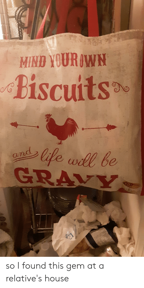 House, Mind, and Gem: MIND YOURAWN  biscuits  lfe wll be  GRAVY  and so I found this gem at a relative's house