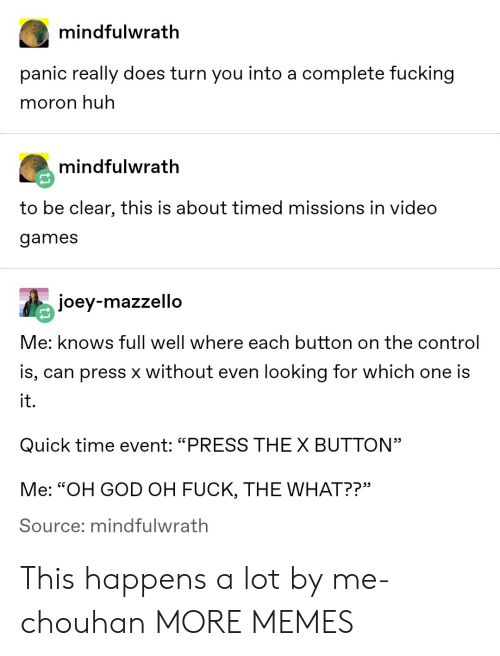 "Dank, Fucking, and God: mindfulwrath  panic really does turn you into a complete fucking  moron huh  mindfulwrath  to be clear, this is about timed missions in video  games  joey-mazzello  Me: knows full well where each button on the control  is, can press x without even looking for which one is  it.  Quick time event: ""PRESS THEX BUTTON""  Me: ""OH GOD OH FUCK, THE WHAT??""  Source; mindfulwrath This happens a lot by me-chouhan MORE MEMES"