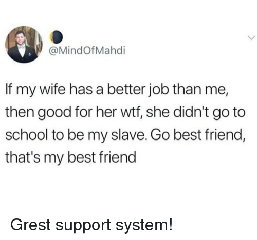 Best Friend, School, and Wtf: @MindOfMahdi  If my wife has a better job than me,  then good for her wtf, she didn't go to  school to be my slave. Go best friend,  that's my best friend Grest support system!