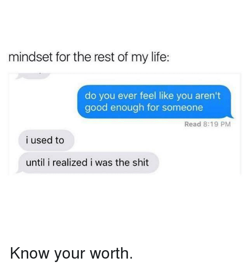 Dank, Life, and Shit: mindset for the rest of my life:  do you ever feel like you aren't  good enough for someone  Read 8:19 PM  i used to  until i realized i was the shit Know your worth.