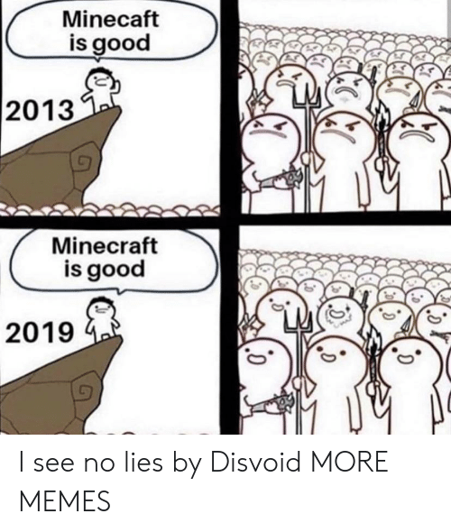Dank, Memes, and Minecraft: Minecaft  is good  2013  Minecraft  is good  2019 I see no lies by Disvoid MORE MEMES