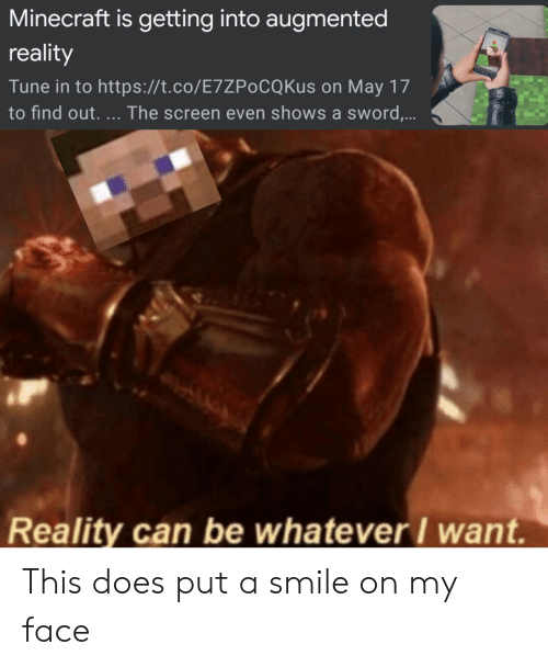 Minecraft, Smile, and Dank Memes: Minecraft is getting into augmented  reality  Tune in to https://t.co/E7ZPoCQKus on May 17  to find out. The screen even shows a sword.  Reality can be whatever I want. This does put a smile on my face