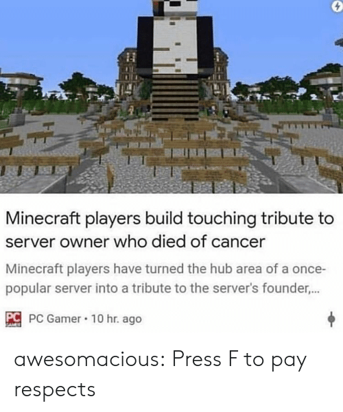 Minecraft, Tumblr, and Blog: Minecraft players build touching tribute to  server owner who died of cancer  Minecraft players have turned the hub area of a once-  popular server into a tribute to the server's founder...  C PC Gamer 10 hr. ago awesomacious:  Press F to pay respects